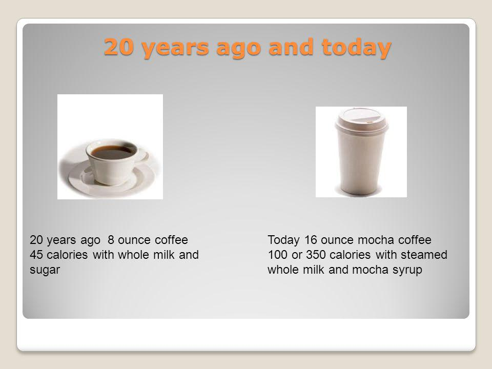 20 years ago and today 20 years ago 8 ounce coffee 45 calories with whole milk and sugar Today 16 ounce mocha coffee 100 or 350 calories with steamed