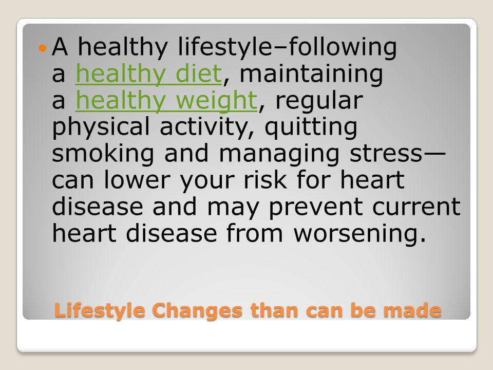 Lifestyle Changes than can be made A healthy lifestyle–following a healthy diet, maintaining a healthy weight, regular physical activity, quitting smoking and managing stress can lower your risk for heart disease and may prevent current heart disease from worsening.healthy diethealthy weight