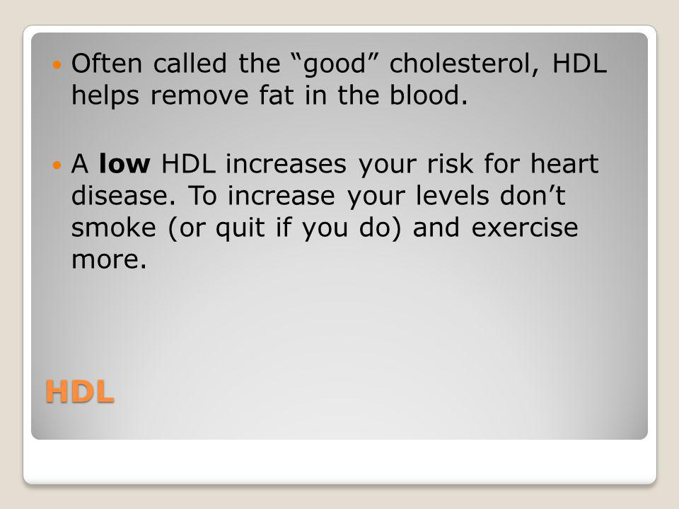 HDL Often called the good cholesterol, HDL helps remove fat in the blood. A low HDL increases your risk for heart disease. To increase your levels don