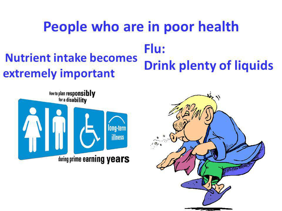 People who are in poor health Nutrient intake becomes extremely important Flu: Drink plenty of liquids