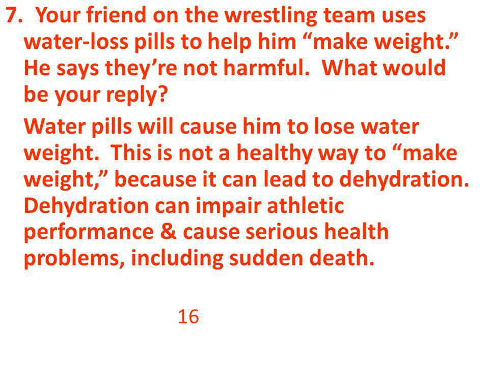 7. Your friend on the wrestling team uses water-loss pills to help him make weight. He says theyre not harmful. What would be your reply? Water pills