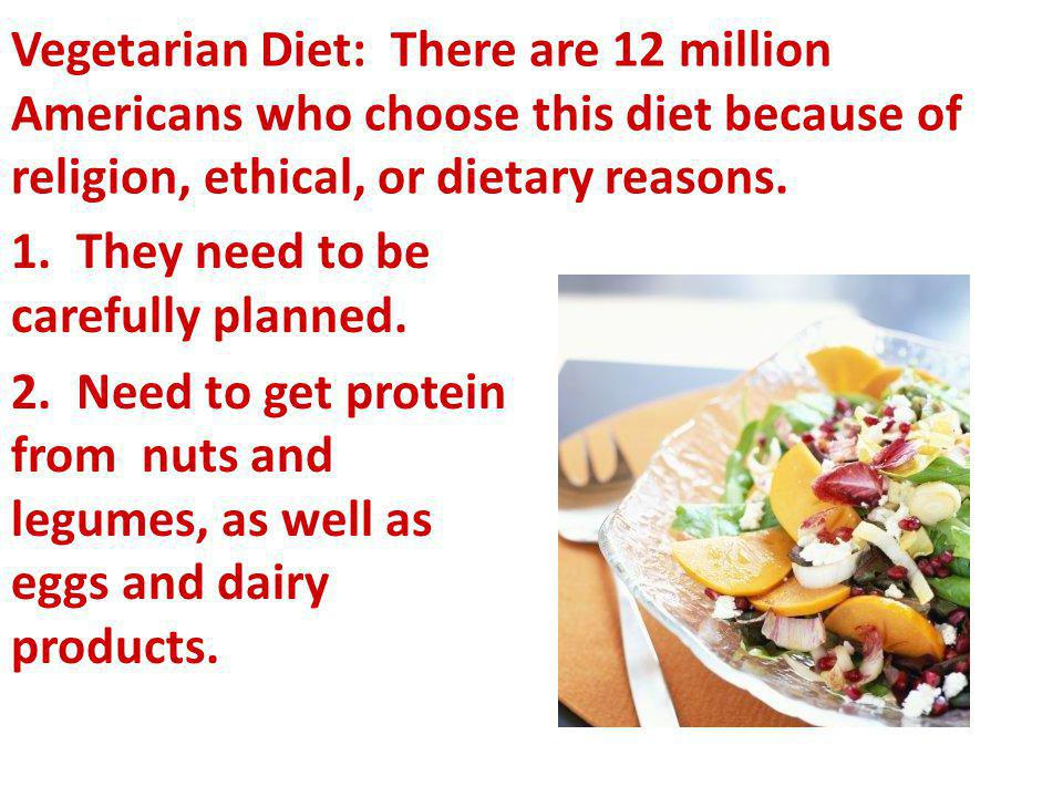 Vegetarian Diet: There are 12 million Americans who choose this diet because of religion, ethical, or dietary reasons. 1. They need to be carefully pl