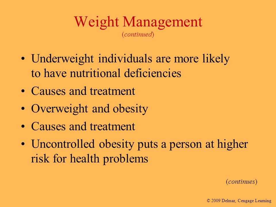 © 2009 Delmar, Cengage Learning Weight Management (continued) Underweight individuals are more likely to have nutritional deficiencies Causes and trea