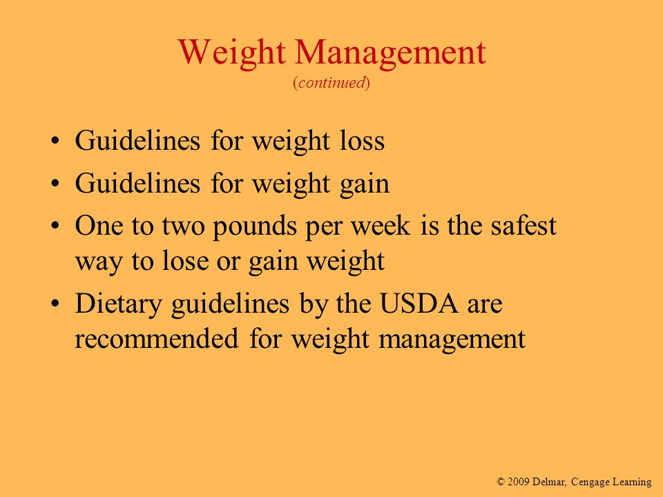 © 2009 Delmar, Cengage Learning Weight Management (continued) Guidelines for weight loss Guidelines for weight gain One to two pounds per week is the