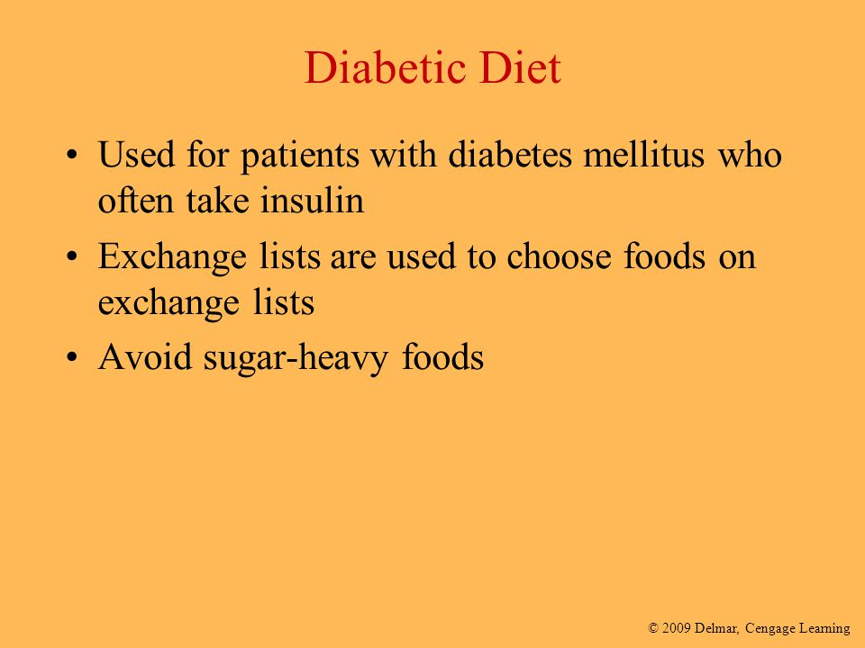 © 2009 Delmar, Cengage Learning Diabetic Diet Used for patients with diabetes mellitus who often take insulin Exchange lists are used to choose foods
