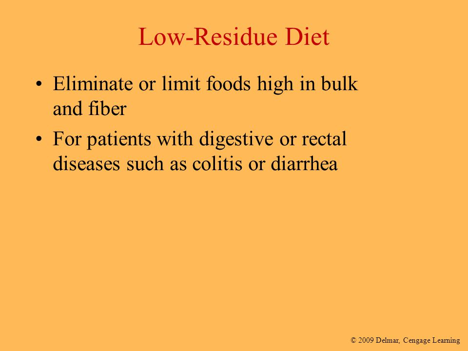 © 2009 Delmar, Cengage Learning Low-Residue Diet Eliminate or limit foods high in bulk and fiber For patients with digestive or rectal diseases such a
