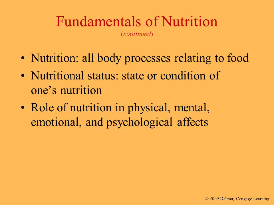 © 2009 Delmar, Cengage Learning Fundamentals of Nutrition (continued) Nutrition: all body processes relating to food Nutritional status: state or cond