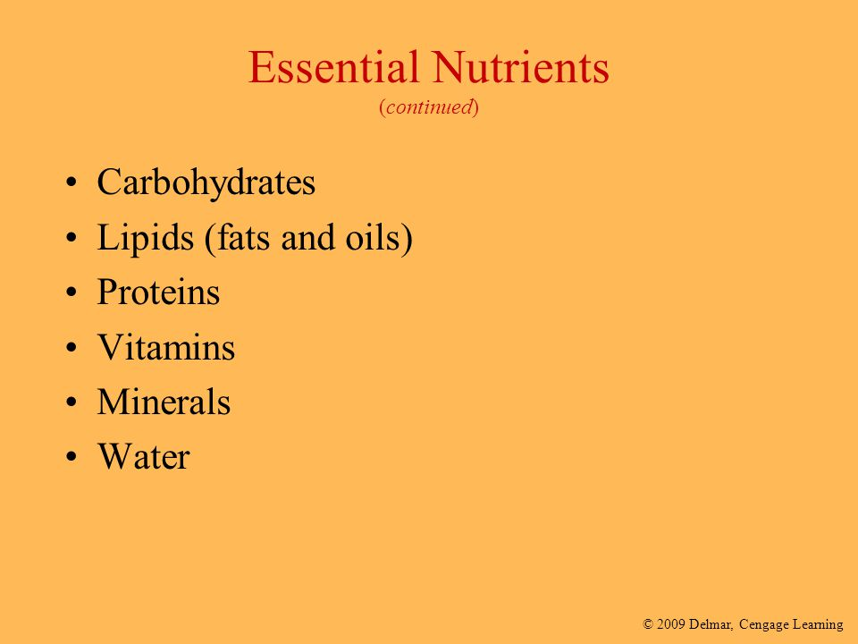 © 2009 Delmar, Cengage Learning Essential Nutrients (continued) Carbohydrates Lipids (fats and oils) Proteins Vitamins Minerals Water