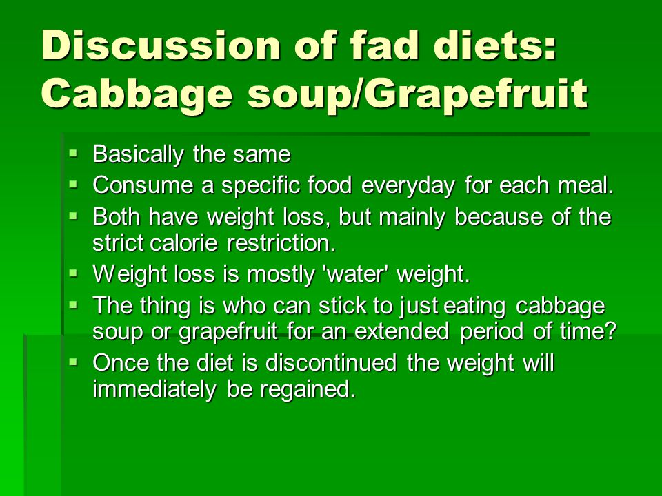 Discussion of fad diets: Cabbage soup/Grapefruit Basically the same Basically the same Consume a specific food everyday for each meal.