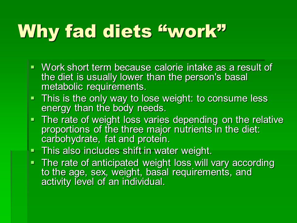 Why fad diets work Work short term because calorie intake as a result of the diet is usually lower than the person's basal metabolic requirements. Wor
