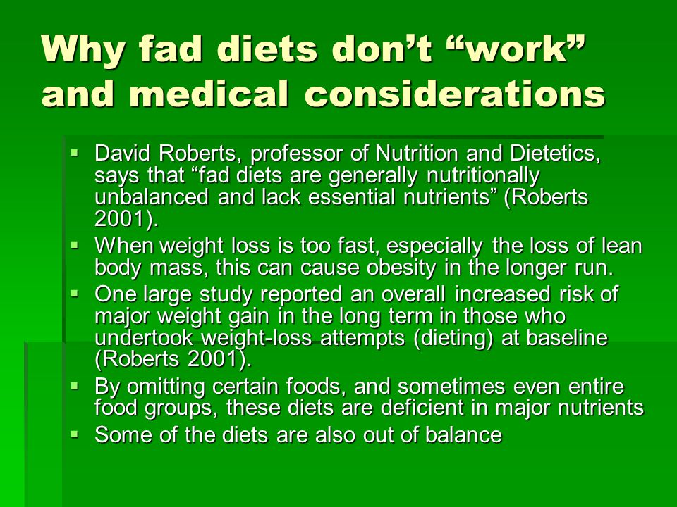 Why fad diets dont work and medical considerations David Roberts, professor of Nutrition and Dietetics, says that fad diets are generally nutritionally unbalanced and lack essential nutrients (Roberts 2001).