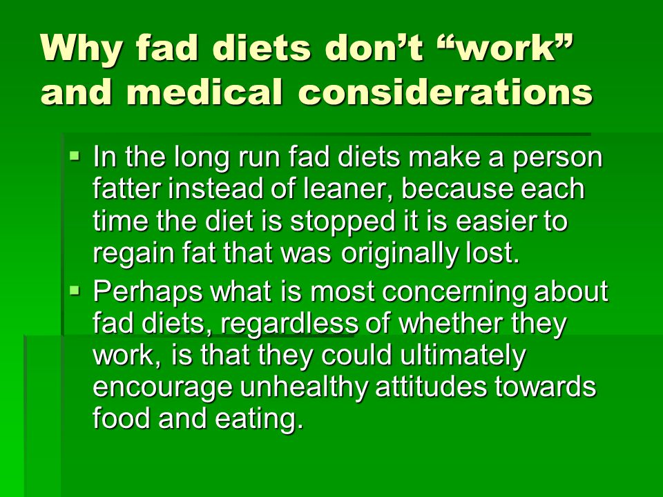 Why fad diets dont work and medical considerations In the long run fad diets make a person fatter instead of leaner, because each time the diet is stopped it is easier to regain fat that was originally lost.