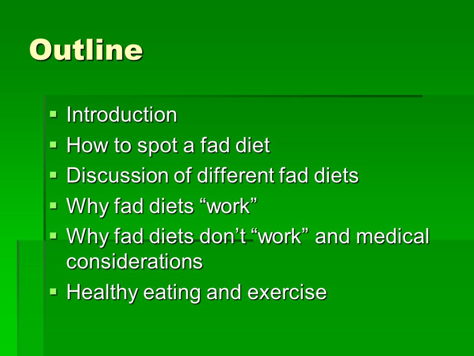 Outline Introduction Introduction How to spot a fad diet How to spot a fad diet Discussion of different fad diets Discussion of different fad diets Why fad diets work Why fad diets work Why fad diets dont work and medical considerations Why fad diets dont work and medical considerations Healthy eating and exercise Healthy eating and exercise