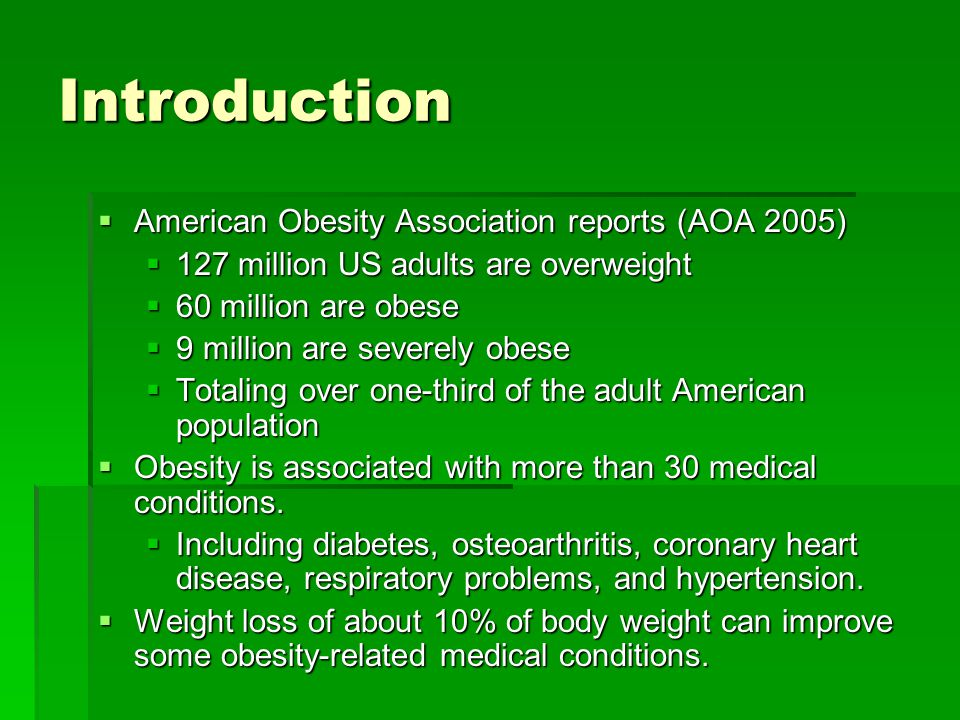 Introduction American Obesity Association reports (AOA 2005) American Obesity Association reports (AOA 2005) 127 million US adults are overweight 127 million US adults are overweight 60 million are obese 60 million are obese 9 million are severely obese 9 million are severely obese Totaling over one-third of the adult American population Totaling over one-third of the adult American population Obesity is associated with more than 30 medical conditions.