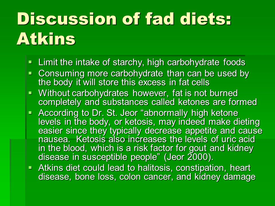 Discussion of fad diets: Atkins Limit the intake of starchy, high carbohydrate foods Limit the intake of starchy, high carbohydrate foods Consuming more carbohydrate than can be used by the body it will store this excess in fat cells Consuming more carbohydrate than can be used by the body it will store this excess in fat cells Without carbohydrates however, fat is not burned completely and substances called ketones are formed Without carbohydrates however, fat is not burned completely and substances called ketones are formed According to Dr.
