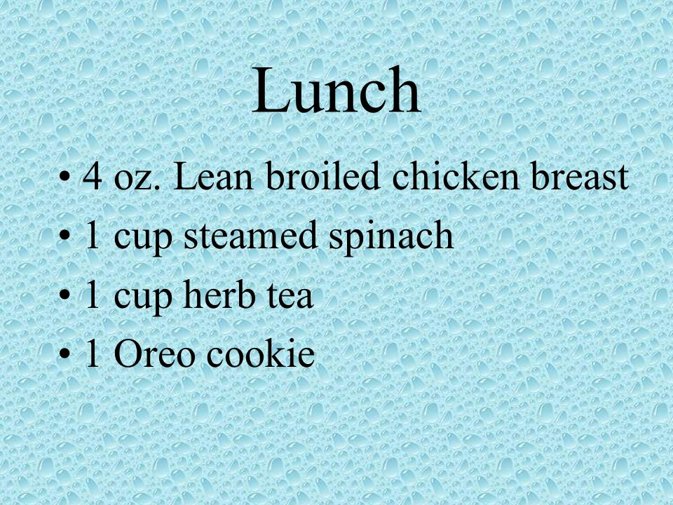 Lunch 4 oz. Lean broiled chicken breast 1 cup steamed spinach 1 cup herb tea 1 Oreo cookie