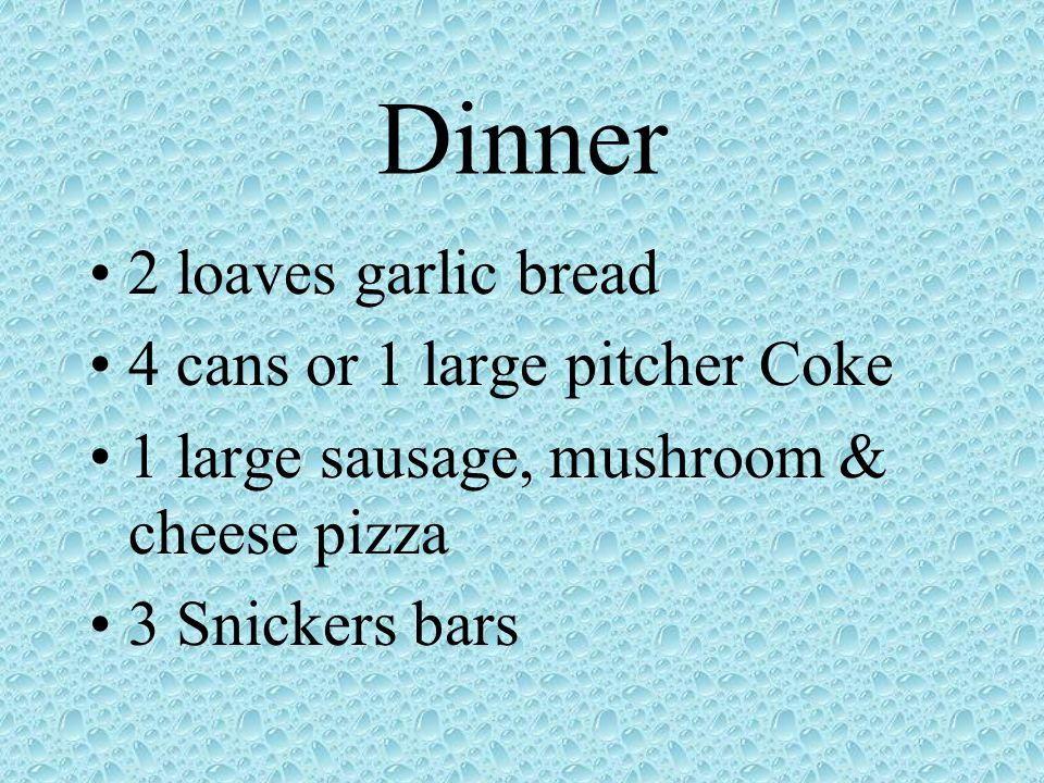 Dinner 2 loaves garlic bread 4 cans or 1 large pitcher Coke 1 large sausage, mushroom & cheese pizza 3 Snickers bars