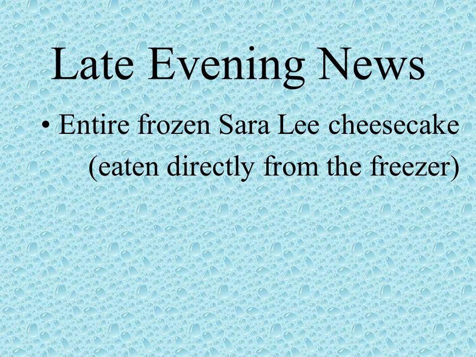Late Evening News Entire frozen Sara Lee cheesecake (eaten directly from the freezer)