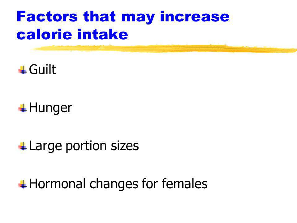 Factors that may increase calorie intake Guilt Hunger Large portion sizes Hormonal changes for females