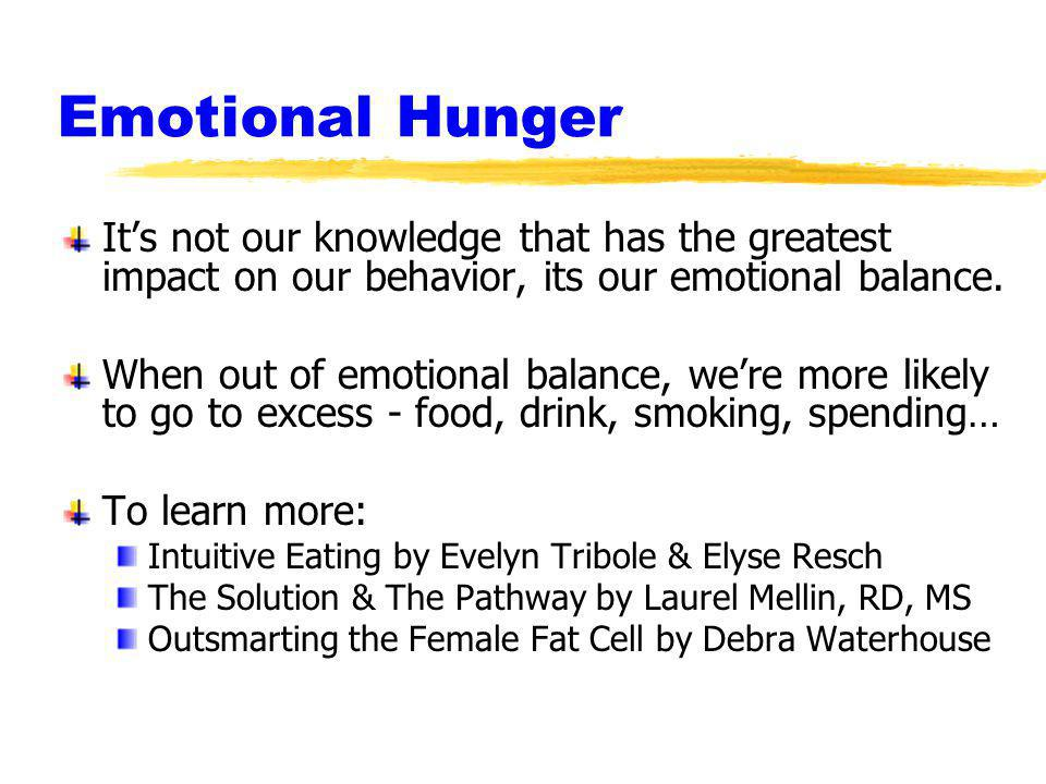 Emotional Hunger Its not our knowledge that has the greatest impact on our behavior, its our emotional balance. When out of emotional balance, were mo