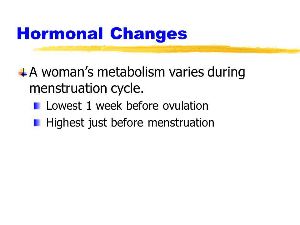 Hormonal Changes A womans metabolism varies during menstruation cycle. Lowest 1 week before ovulation Highest just before menstruation