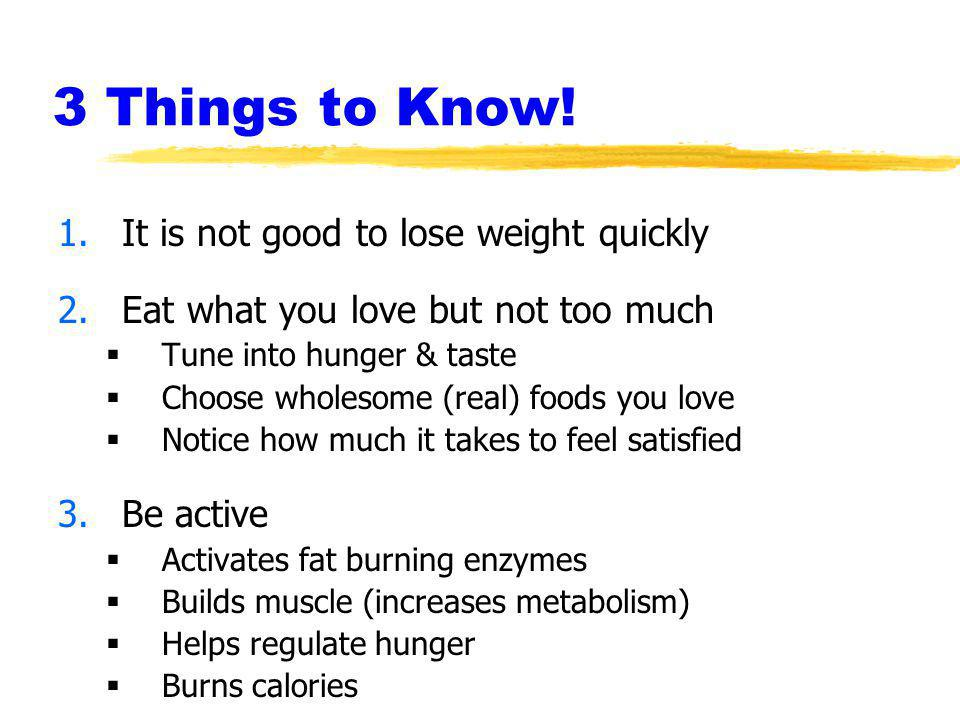 3 Things to Know! 1.It is not good to lose weight quickly 2.Eat what you love but not too much Tune into hunger & taste Choose wholesome (real) foods