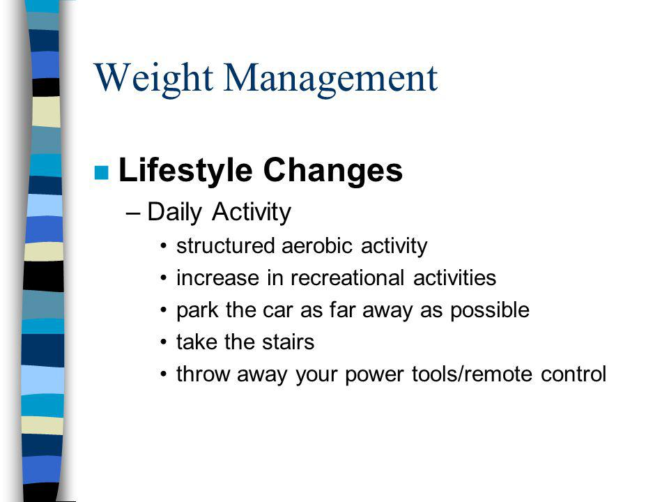 Weight Management n Lifestyle Changes –Daily Activity structured aerobic activity increase in recreational activities park the car as far away as possible take the stairs throw away your power tools/remote control