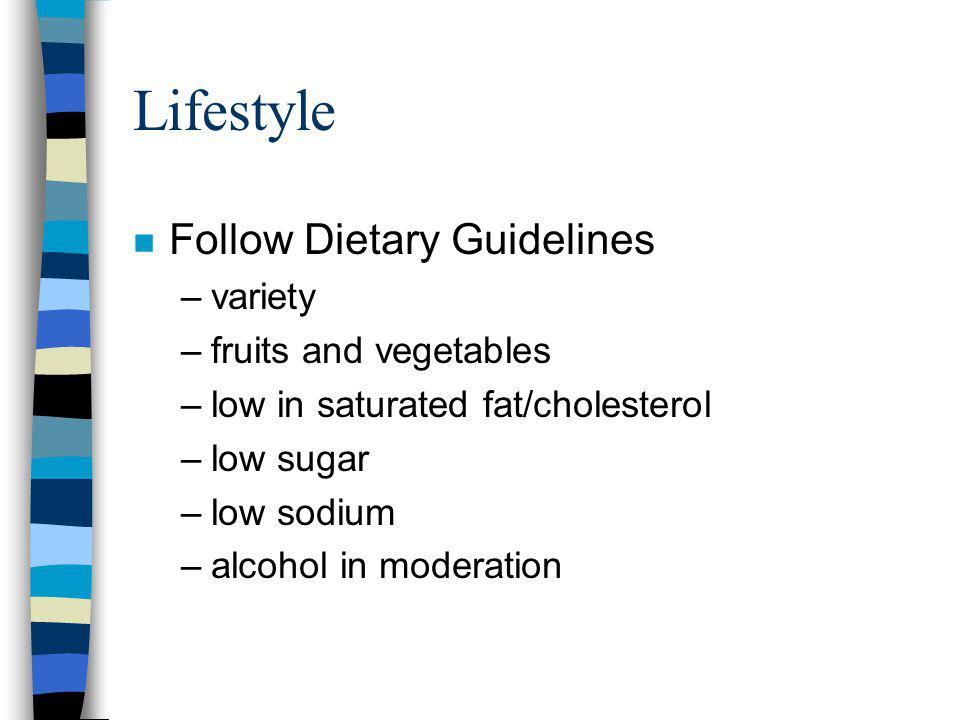 Lifestyle n Follow Dietary Guidelines –variety –fruits and vegetables –low in saturated fat/cholesterol –low sugar –low sodium –alcohol in moderation