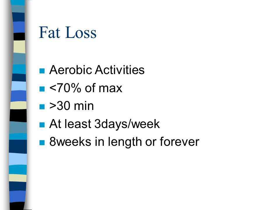 Fat Loss n Aerobic Activities n <70% of max n >30 min n At least 3days/week n 8weeks in length or forever