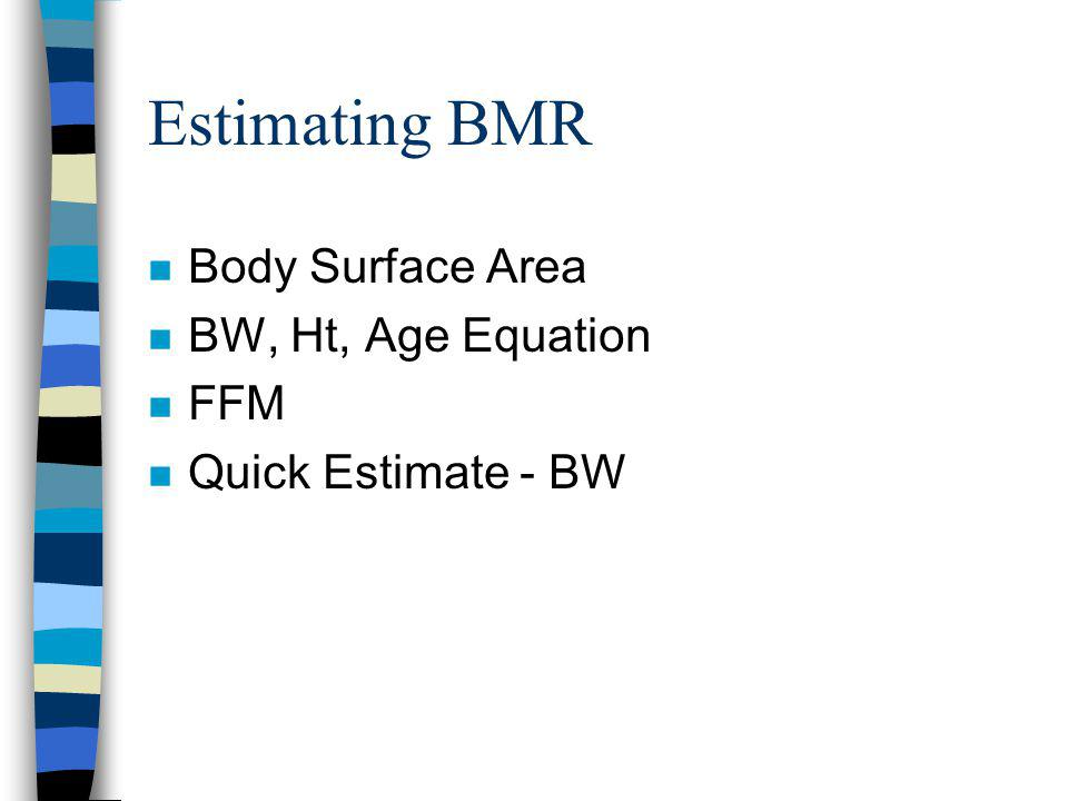 Estimating BMR n Body Surface Area n BW, Ht, Age Equation n FFM n Quick Estimate - BW