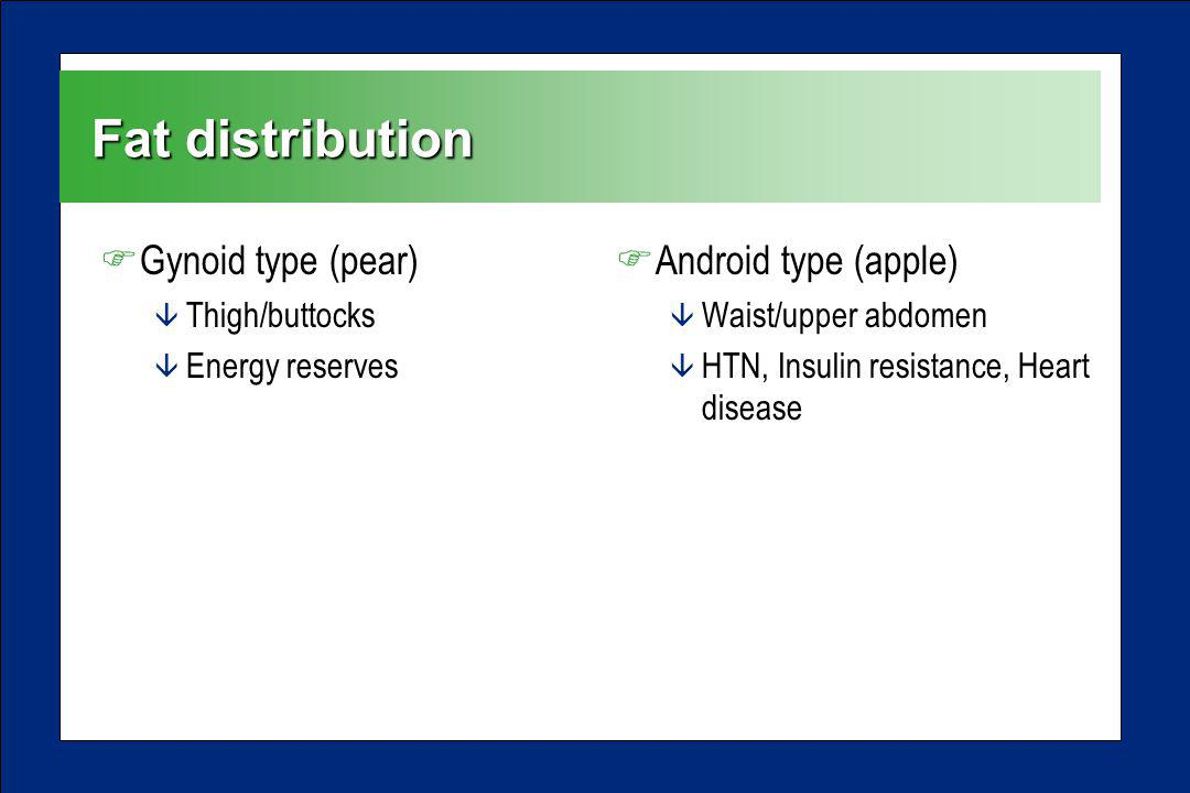 Fat distribution FGynoid type (pear) â Thigh/buttocks â Energy reserves FAndroid type (apple) â Waist/upper abdomen â HTN, Insulin resistance, Heart d