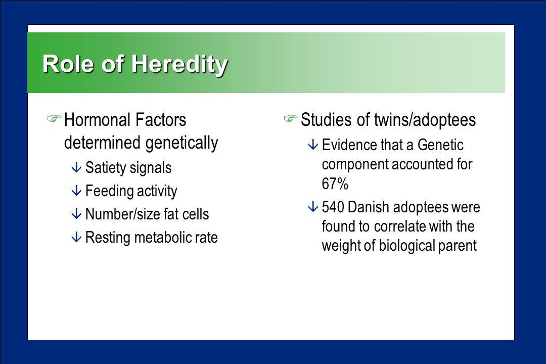 Role of Heredity FHormonal Factors determined genetically â Satiety signals â Feeding activity â Number/size fat cells â Resting metabolic rate FStudi