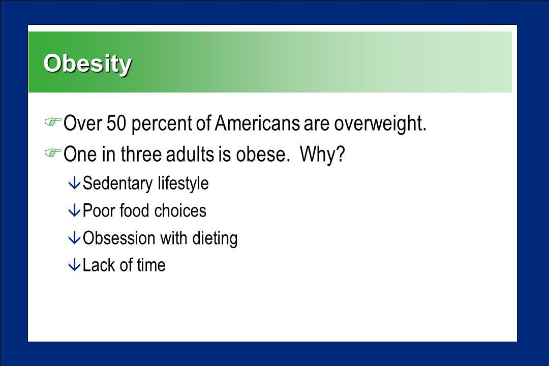 Obesity FOver 50 percent of Americans are overweight. FOne in three adults is obese. Why? â Sedentary lifestyle â Poor food choices â Obsession with d