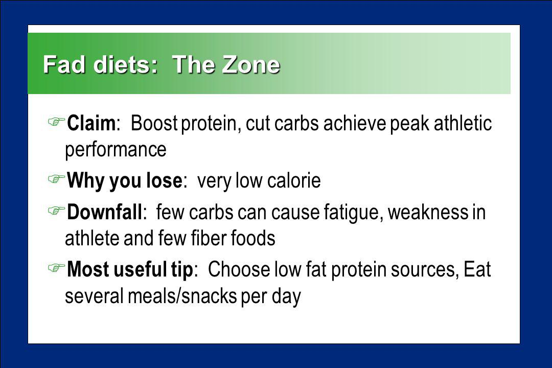 Fad diets: The Zone F Claim : Boost protein, cut carbs achieve peak athletic performance F Why you lose : very low calorie F Downfall : few carbs can