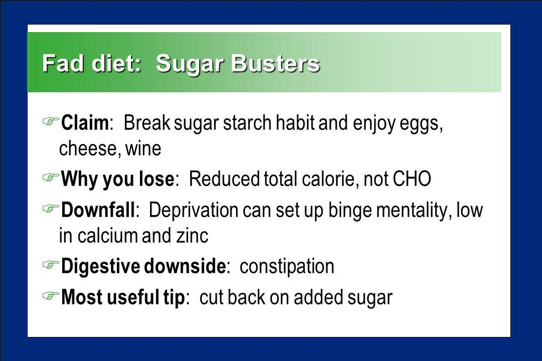 Fad diet: Sugar Busters F Claim : Break sugar starch habit and enjoy eggs, cheese, wine F Why you lose : Reduced total calorie, not CHO F Downfall : Deprivation can set up binge mentality, low in calcium and zinc F Digestive downside : constipation F Most useful tip : cut back on added sugar