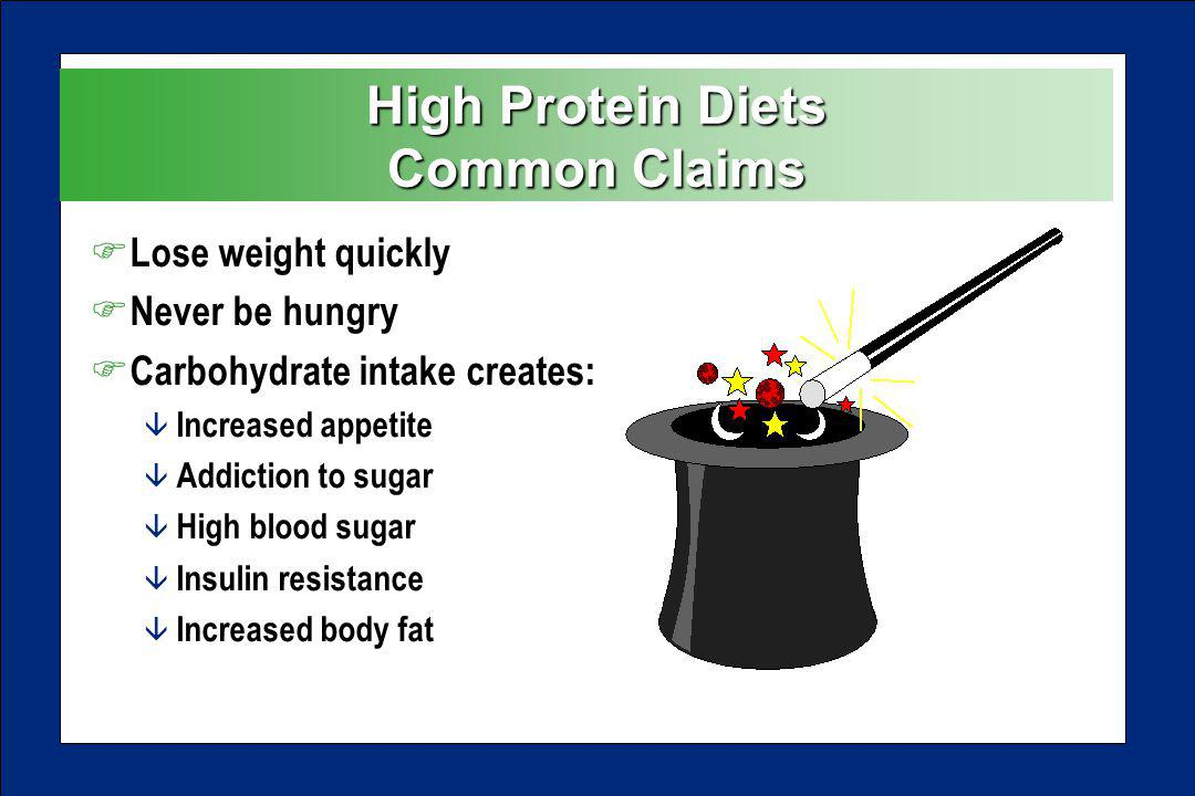 High Protein Diets Common Claims F Lose weight quickly F Never be hungry F Carbohydrate intake creates: â Increased appetite â Addiction to sugar â High blood sugar â Insulin resistance â Increased body fat