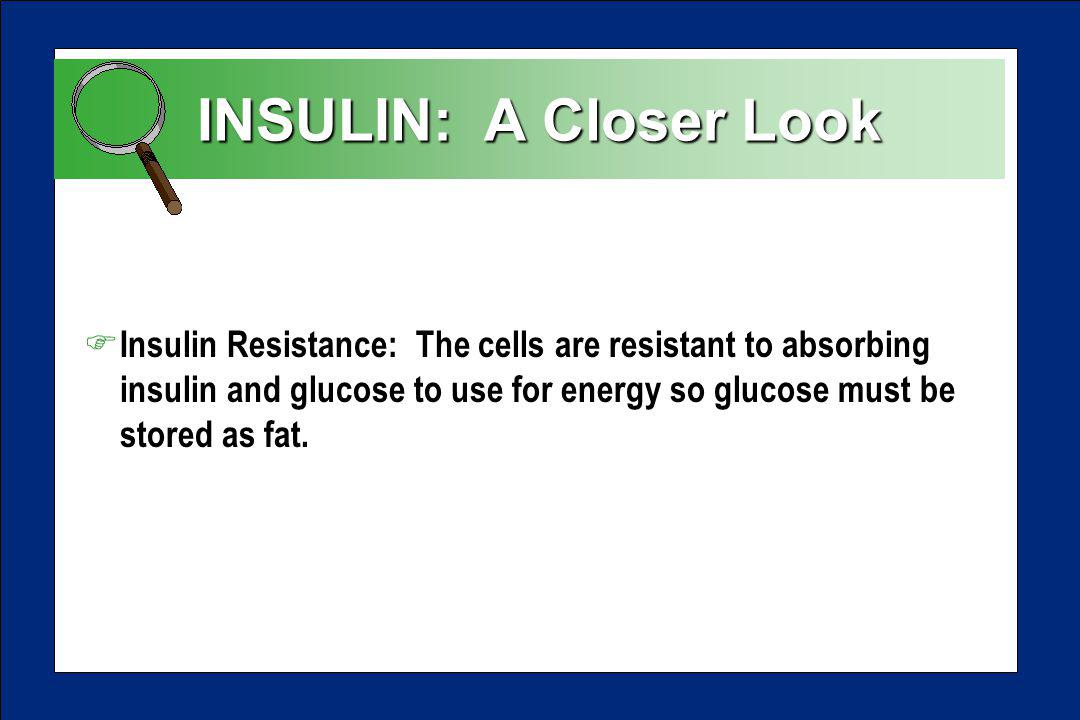 INSULIN: A Closer Look F Insulin Resistance: The cells are resistant to absorbing insulin and glucose to use for energy so glucose must be stored as fat.