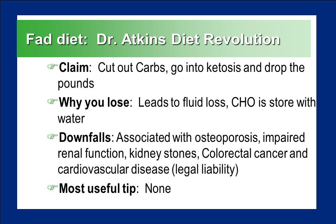 Fad diet: Dr. Atkins Diet Revolution F Claim : Cut out Carbs, go into ketosis and drop the pounds F Why you lose : Leads to fluid loss, CHO is store w