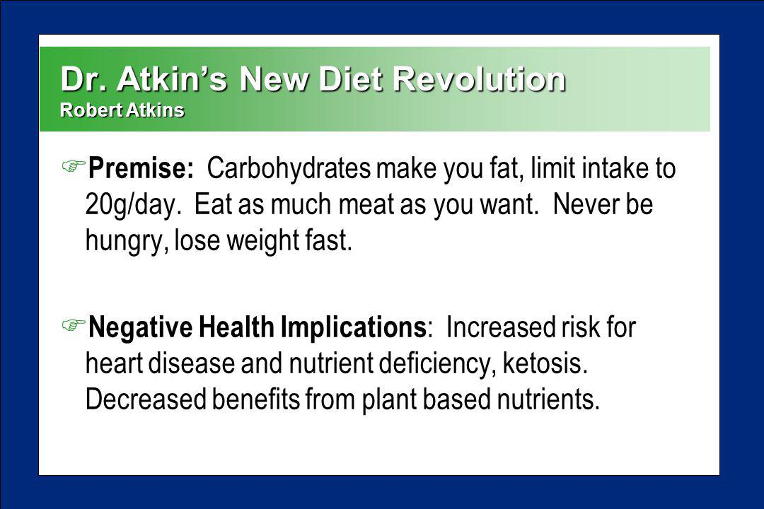 Dr. Atkins New Diet Revolution Robert Atkins F Premise: Carbohydrates make you fat, limit intake to 20g/day. Eat as much meat as you want. Never be hu