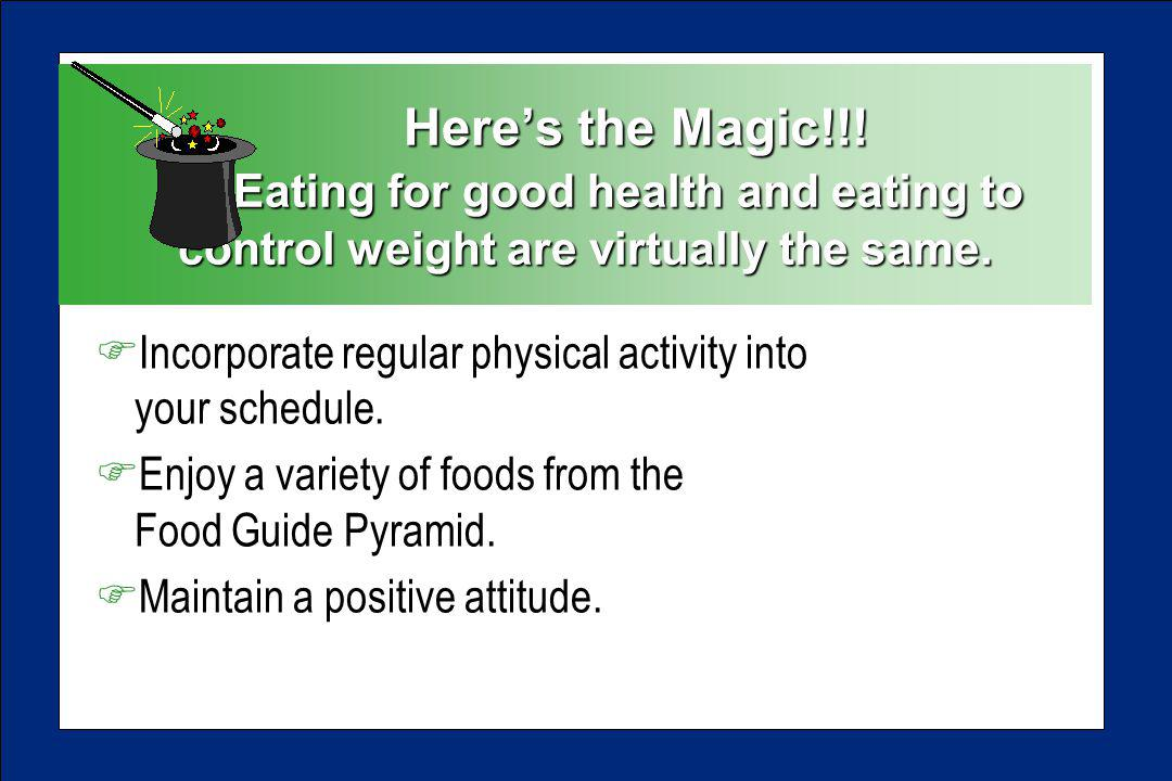 Heres the Magic!!. Eating for good health and eating to control weight are virtually the same.