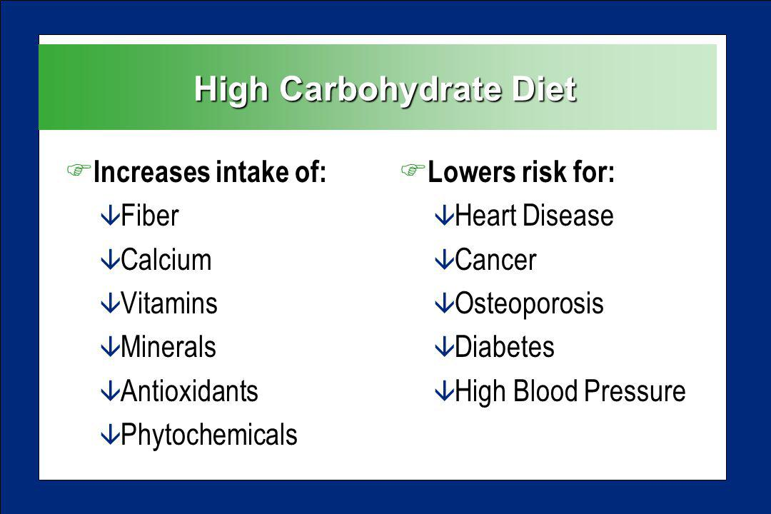 High Carbohydrate Diet F Increases intake of: â Fiber â Calcium â Vitamins â Minerals â Antioxidants â Phytochemicals F Lowers risk for: â Heart Disease â Cancer â Osteoporosis â Diabetes â High Blood Pressure