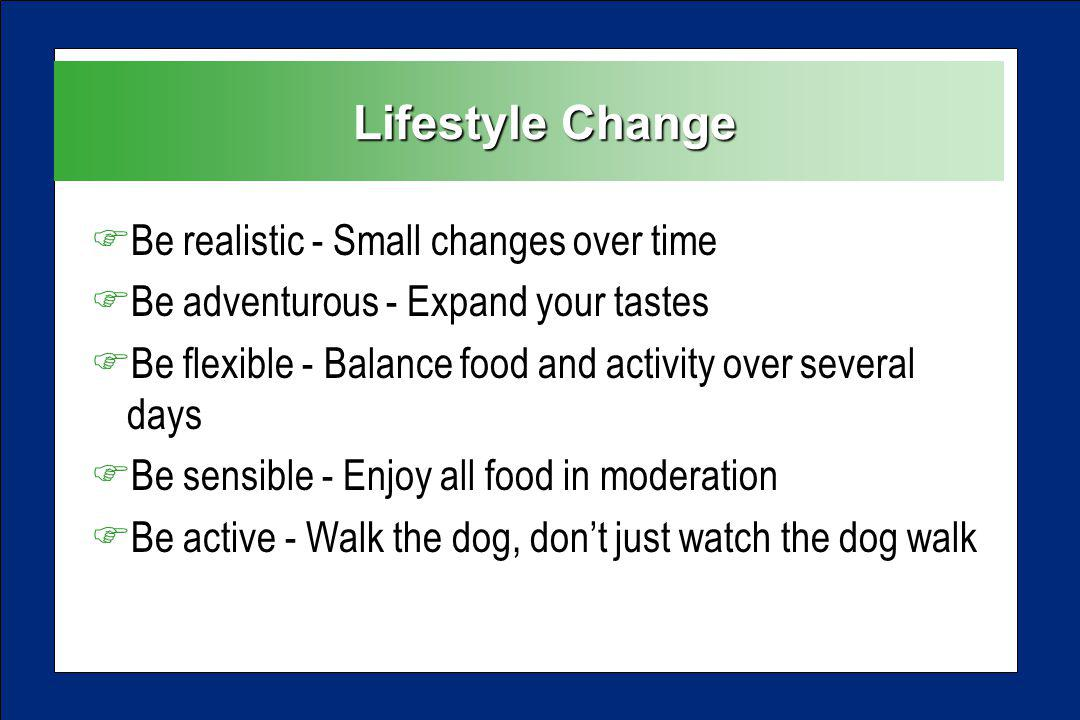Lifestyle Change Lifestyle Change FBe realistic - Small changes over time FBe adventurous - Expand your tastes FBe flexible - Balance food and activity over several days FBe sensible - Enjoy all food in moderation FBe active - Walk the dog, dont just watch the dog walk