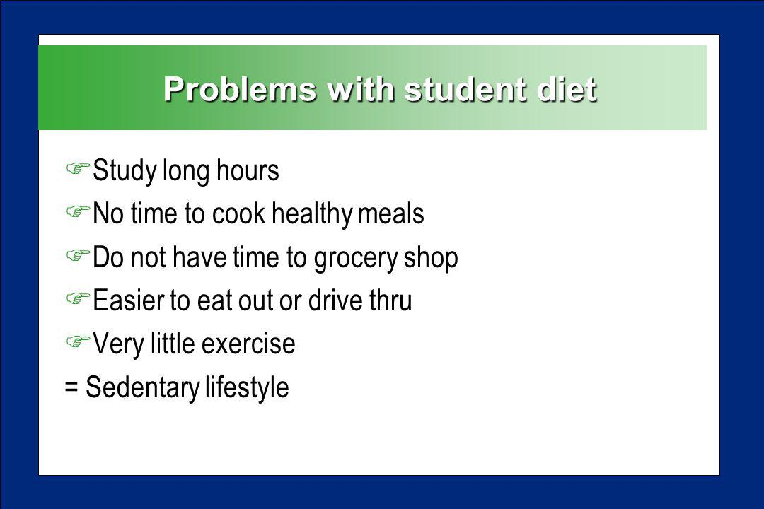 Problems with student diet FStudy long hours FNo time to cook healthy meals FDo not have time to grocery shop FEasier to eat out or drive thru FVery little exercise = Sedentary lifestyle