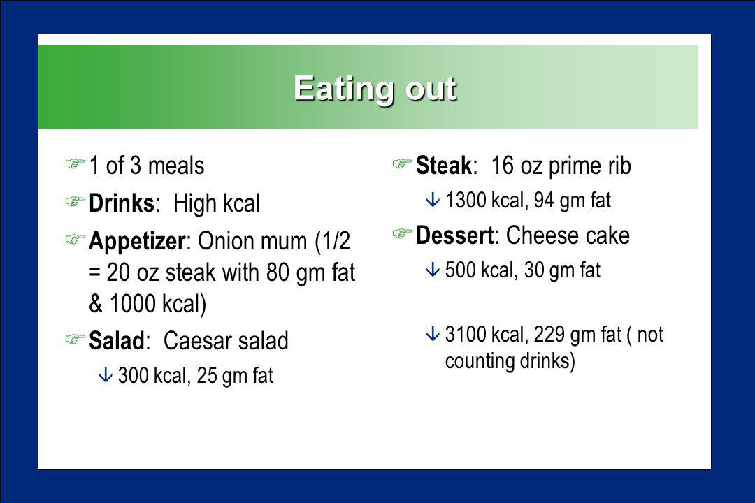 Eating out F1 of 3 meals F Drinks : High kcal F Appetizer : Onion mum (1/2 = 20 oz steak with 80 gm fat & 1000 kcal) F Salad : Caesar salad â 300 kcal, 25 gm fat F Steak : 16 oz prime rib â 1300 kcal, 94 gm fat F Dessert : Cheese cake â 500 kcal, 30 gm fat â 3100 kcal, 229 gm fat ( not counting drinks)