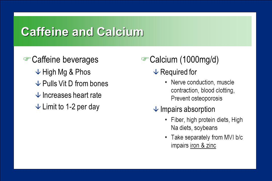 Caffeine and Calcium FCaffeine beverages â High Mg & Phos â Pulls Vit D from bones â Increases heart rate â Limit to 1-2 per day FCalcium (1000mg/d) â Required for Nerve conduction, muscle contraction, blood clotting, Prevent osteoporosis â Impairs absorption Fiber, high protein diets, High Na diets, soybeans Take separately from MVI b/c impairs iron & zinc