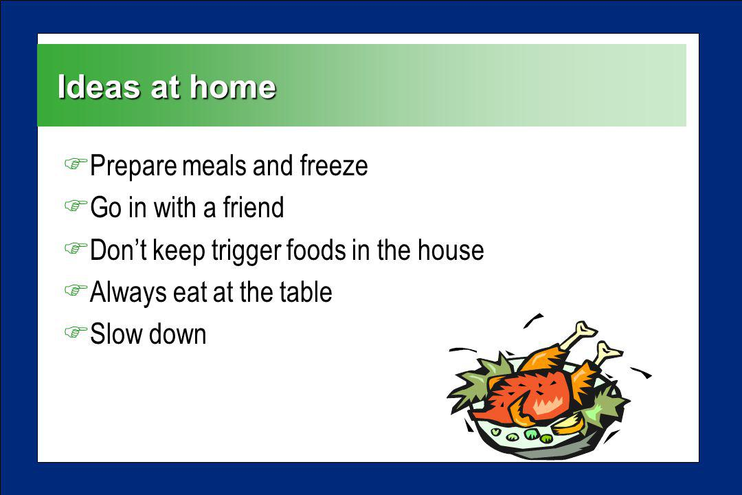 Ideas at home FPrepare meals and freeze FGo in with a friend FDont keep trigger foods in the house FAlways eat at the table FSlow down