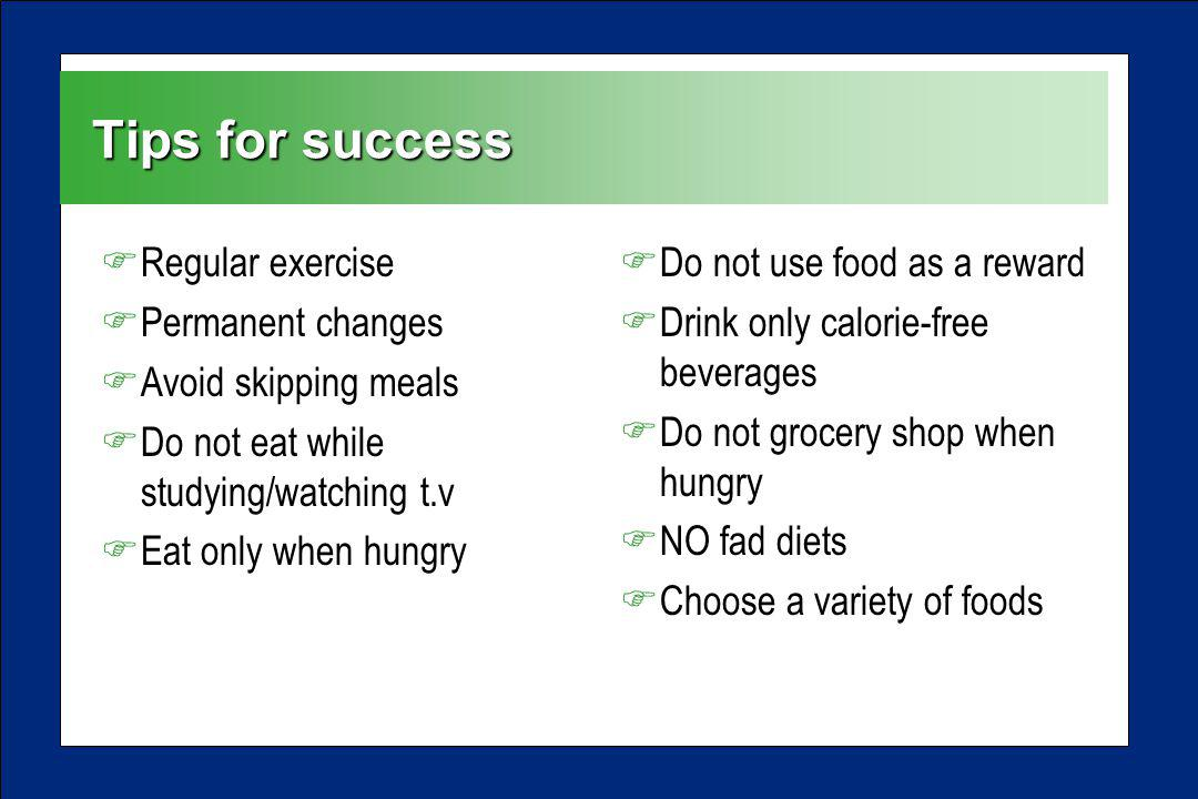 Tips for success FRegular exercise FPermanent changes FAvoid skipping meals FDo not eat while studying/watching t.v FEat only when hungry FDo not use food as a reward FDrink only calorie-free beverages FDo not grocery shop when hungry FNO fad diets FChoose a variety of foods
