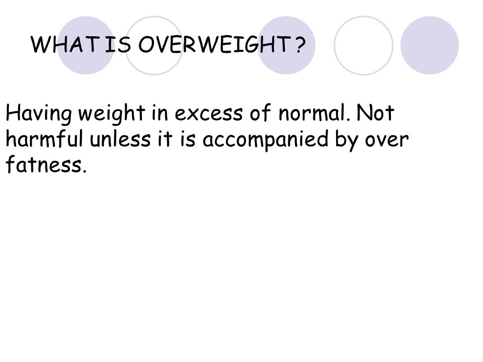 WHAT IS OVERWEIGHT .Having weight in excess of normal.