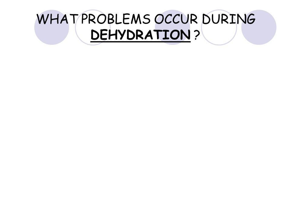 WHAT PROBLEMS OCCUR DURING DEHYDRATION ?