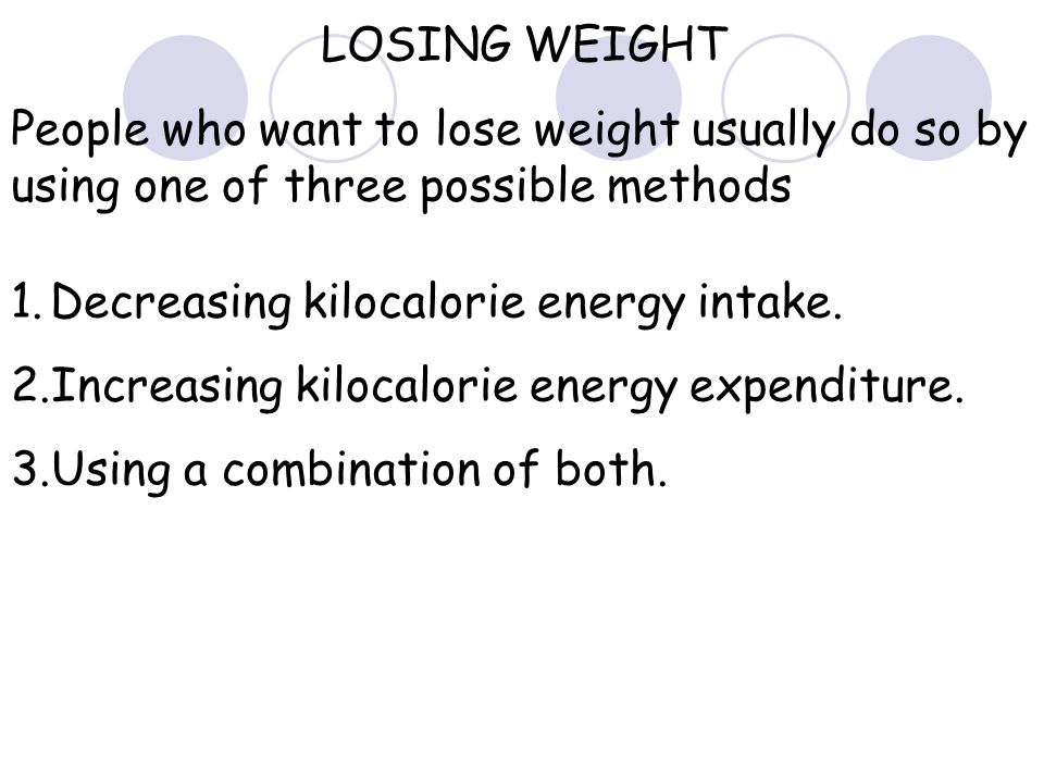 LOSING WEIGHT People who want to lose weight usually do so by using one of three possible methods 1.Decreasing kilocalorie energy intake.